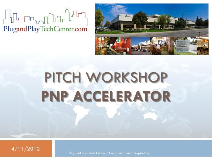 PITCH WORKSHOP            PNP ACCELERATOR4/11/2012               Plug and Play Tech Center / Confidential and Proprietary
