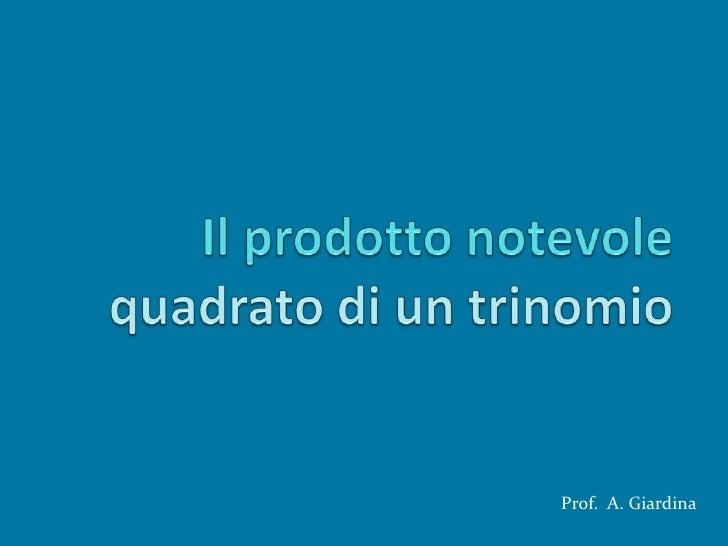 Il prodotto notevole  quadrato di un trinomio<br />Prof.  A. Giardina<br />