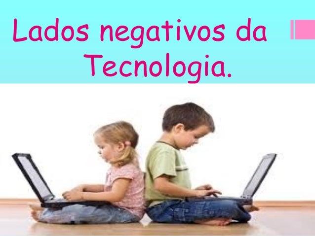 Lados negativos da Tecnologia.