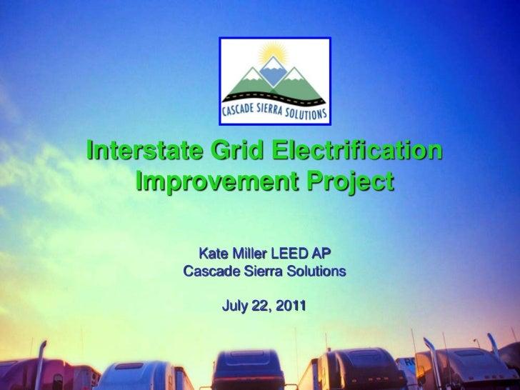 Interstate Grid Electrification Improvement Project<br />Kate Miller LEED AP <br />Cascade Sierra Solutions<br />July 22, ...