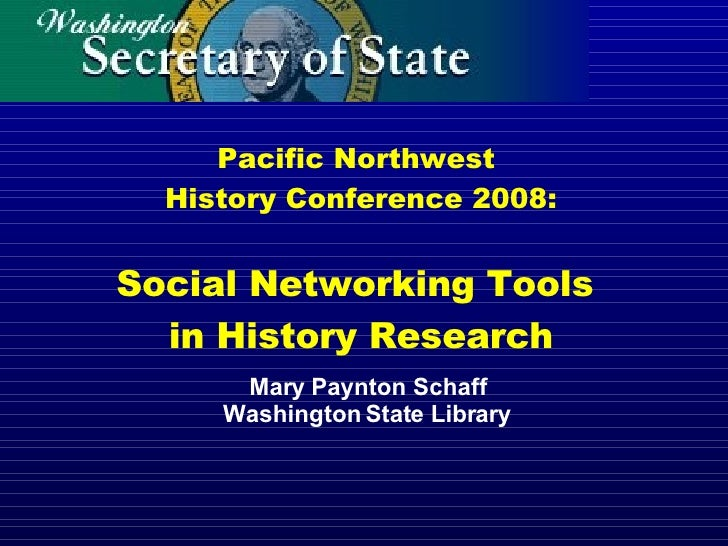 Pacific Northwest  History Conference 2008: Social Networking Tools  in History Research Mary Paynton Schaff Washington St...