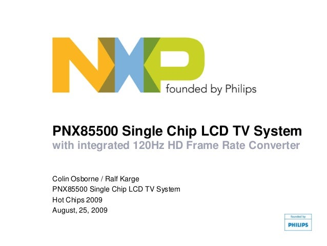 PNX85500 Single Chip LCD TV Systemwith integrated 120Hz HD Frame Rate ConverterColin Osborne / Ralf KargePNX85500 Single C...