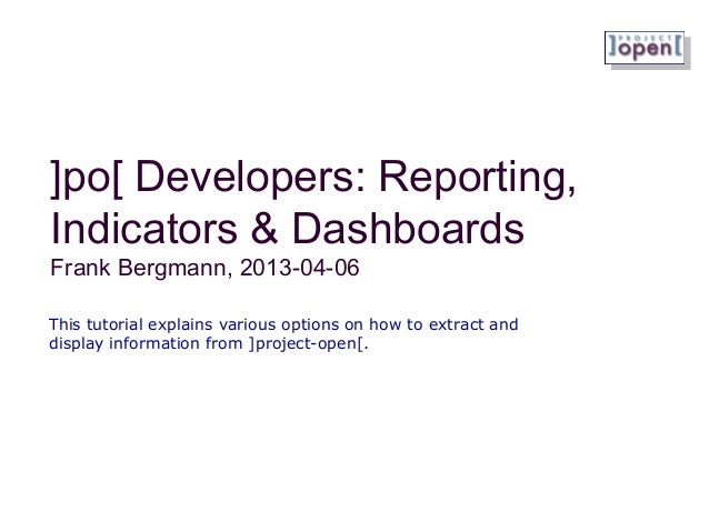 ]po[ Developers: Reporting,Indicators & DashboardsFrank Bergmann, 2013-04-06This tutorial explains various options on how ...