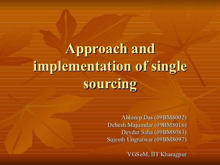 Approach and implementation of single sourcing Abhirup Das (09BM8002) Debesh Majumdar (09BM8016) Devdut Saha (09BM8083) Su...