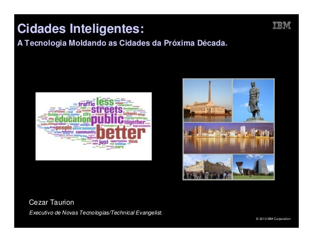 Cidades Inteligentes:A Tecnologia Moldando as Cidades da Próxima Década.  Cezar Taurion  Executivo de Novas Tecnologias/Te...