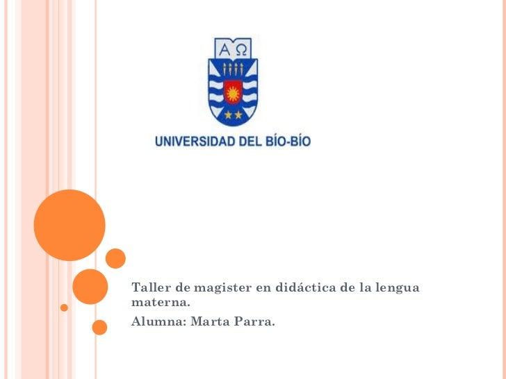 Taller de magister en didáctica de la lengua materna. Alumna: Marta Parra.