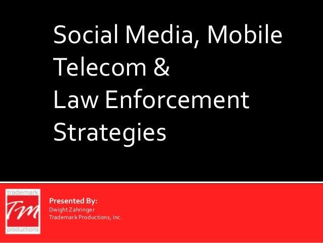 Social Media, MobileTelecom &Law EnforcementStrategiesPresented By:DwightZahringerTrademark Productions, Inc.