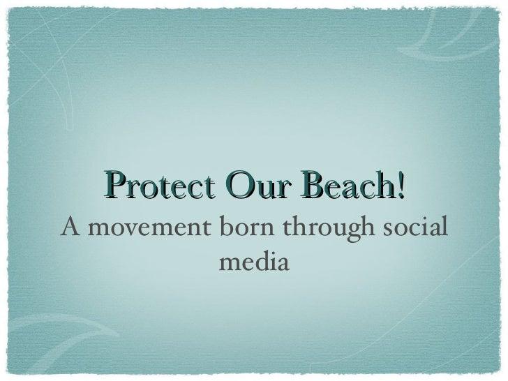 Protect Our Beach! <ul><li>A movement born through social media </li></ul>