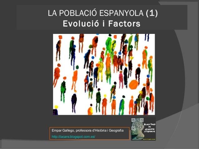 LA POBLACIÓ ESPANYOLA (1) Evolució i Factors  Empar Gallego, professora d'Història i Geografia http://iacare.blogspot.com....