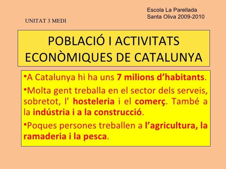 POBLACIÓ I ACTIVITATS ECONÒMIQUES DE CATALUNYA <ul><li>A Catalunya hi ha uns  7 milions d'habitants . </li></ul><ul><li>Mo...