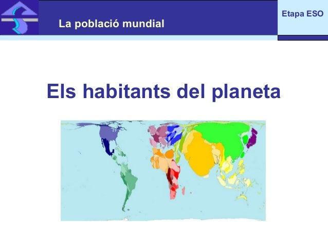 La població mundial  Els habitants del planeta  Etapa ESO