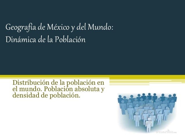 Geografía de México y del Mundo:  Dinámica de la Población  Distribución de la población en  el mundo. Población absoluta ...