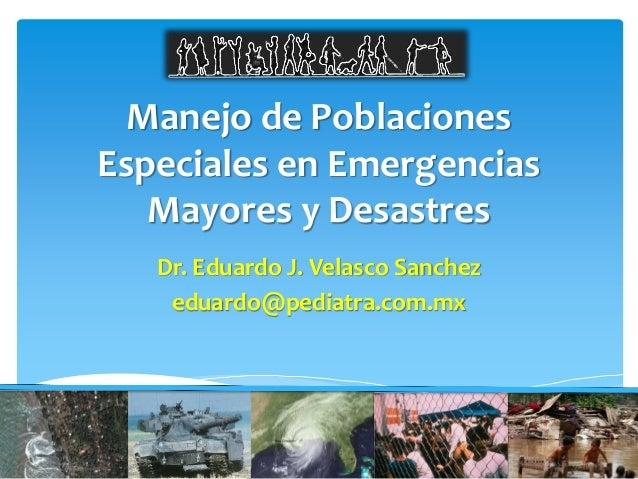 Manejo de Poblaciones Especiales en Emergencias Mayores y Desastres Dr. Eduardo J. Velasco Sanchez eduardo@pediatra.com.mx...