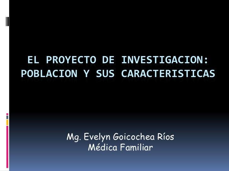 El proyecto de investigacion: Poblacion y sus caracteristicas<br />Mg. Evelyn Goicochea Ríos<br />Médica Familiar<br />