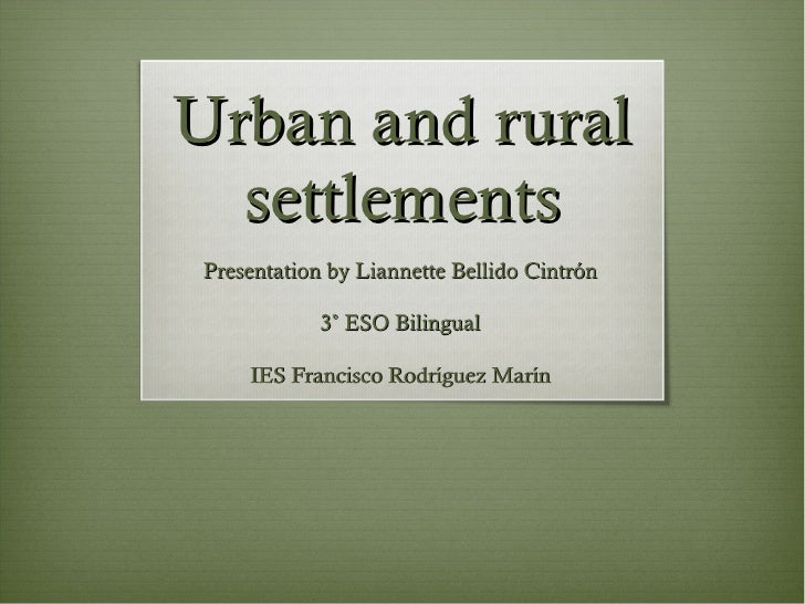 Urban and rural settlements Presentation by Liannette Bellido Cintrón 3˚ ESO Bilingual IES Francisco Rodríguez Marín