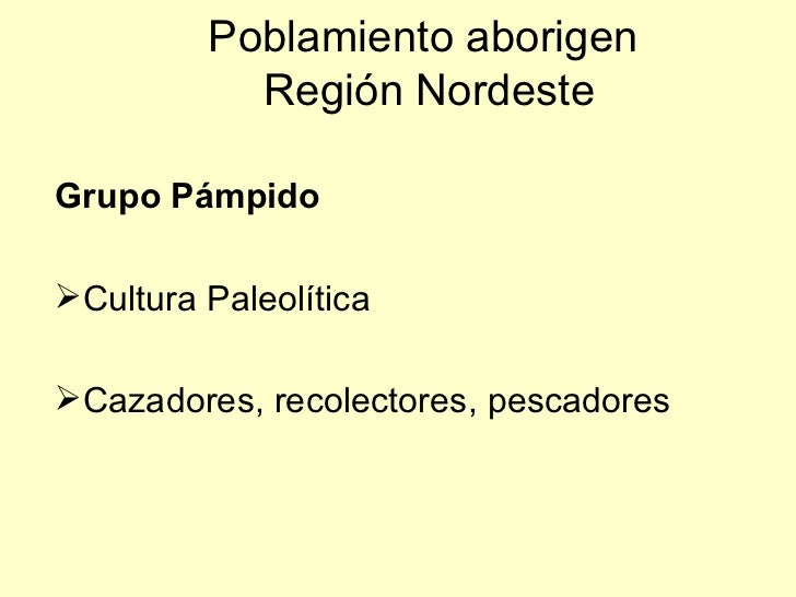 Poblamiento aborigen           Región NordesteGrupo PámpidoCultura PaleolíticaCazadores, recolectores, pescadores