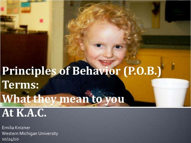 Principles of Behavior (P.O.B.) Terms:<br />What they mean to you <br />At K.A.C.<br />Emilia Knizner<br />Western Michiga...