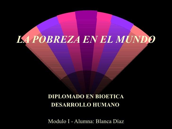 LA POBREZA EN EL MUNDO DIPLOMADO EN BIOETICA DESARROLLO HUMANO   Modulo I - Alumna: Blanca Díaz