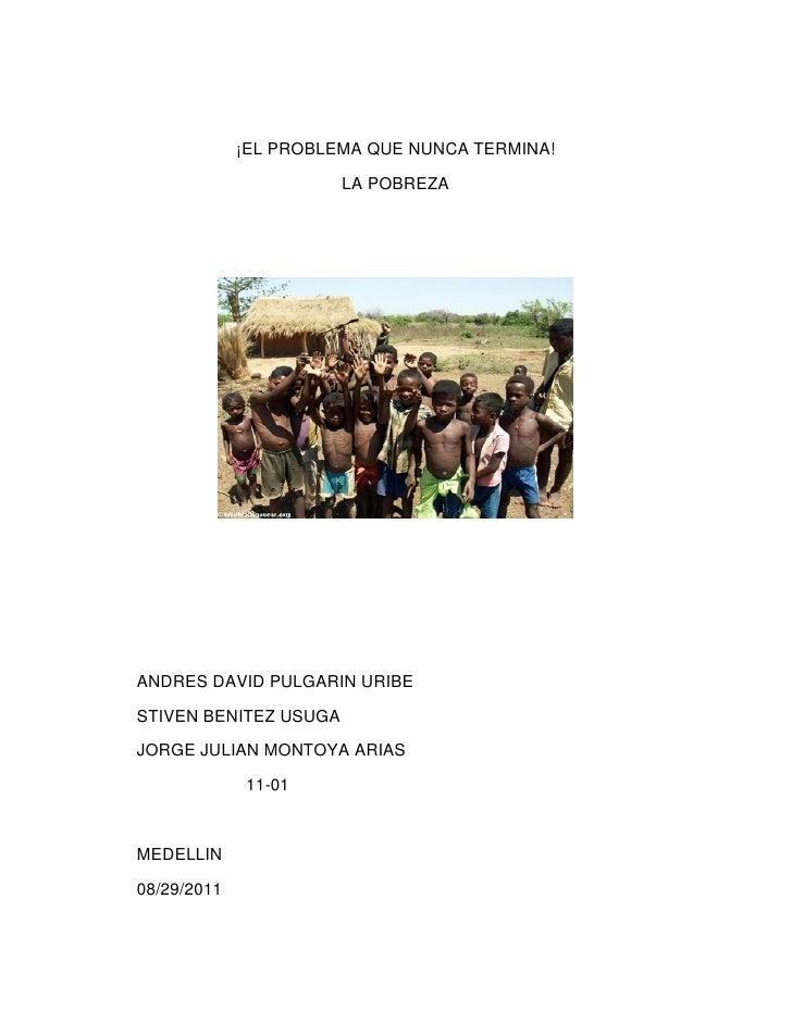 ¡EL PROBLEMA QUE NUNCA TERMINA!                       LA POBREZAANDRES DAVID PULGARIN URIBESTIVEN BENITEZ USUGAJORGE JULIA...