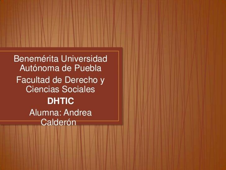 Benemérita Universidad Autónoma de PueblaFacultad de Derecho y  Ciencias Sociales       DHTIC   Alumna: Andrea      Calderón