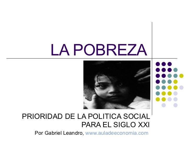 LA POBREZA PRIORIDAD DE LA POLITICA SOCIAL PARA EL SIGLO XXI Por Gabriel Leandro,  www.auladeeconomia.com