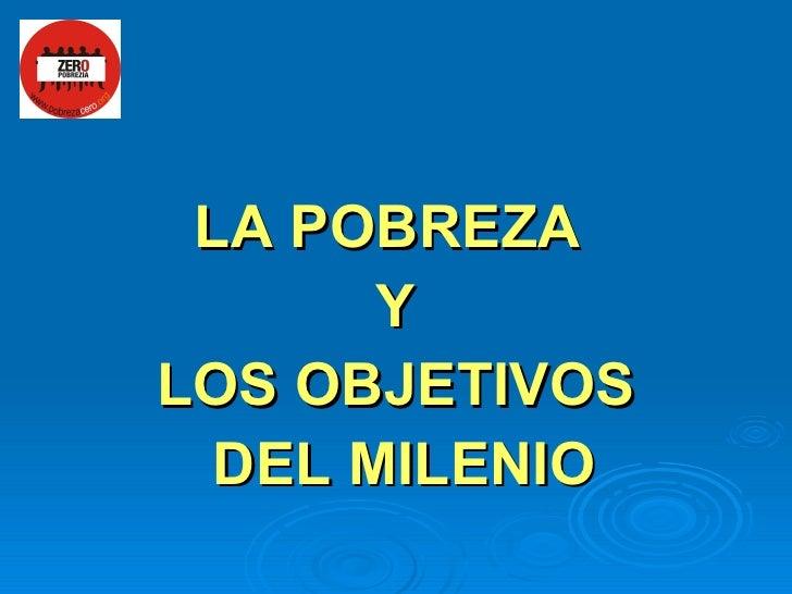 <ul><li>LA POBREZA  </li></ul><ul><li>Y </li></ul><ul><li>LOS OBJETIVOS </li></ul><ul><li>DEL MILENIO </li></ul>