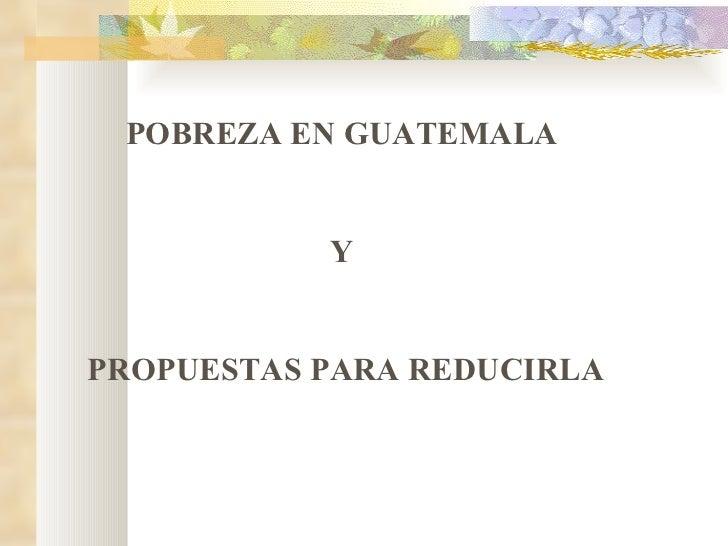 POBREZA EN GUATEMALA  Y  PROPUESTAS PARA REDUCIRLA