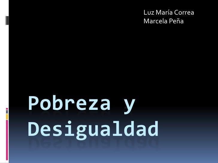 Luz María Correa <br />Marcela Peña <br />Pobreza y desigualdad<br />
