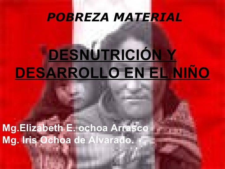 POBREZA MATERIAL     DESNUTRICIÓN Y  DESARROLLO EN EL NIÑOMg.Elizabeth E. ochoa ArrascoMg. Iris Ochoa de Alvarado.