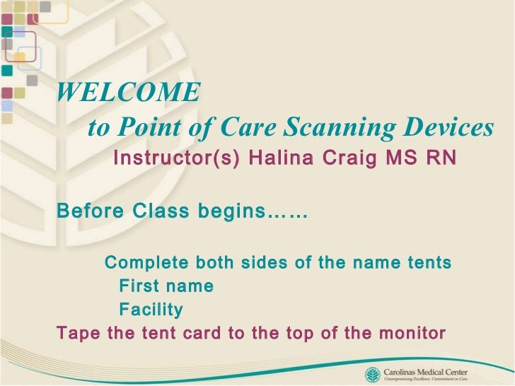 WELCOME    to Point of Care Scanning Devices   Instructor(s) Halina Craig MS RN  Before Class begins…… Complete both sides...