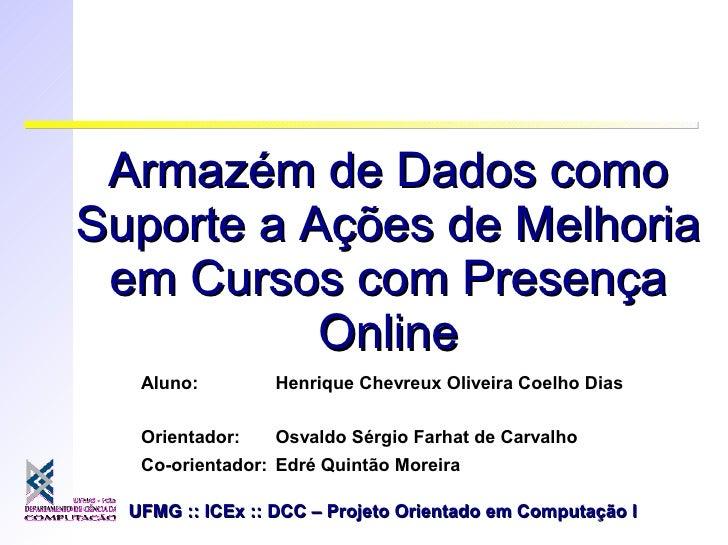 Armazém de Dados comoSuporte a Ações de Melhoria em Cursos com Presença           Online   Aluno:        Henrique Chevreux...