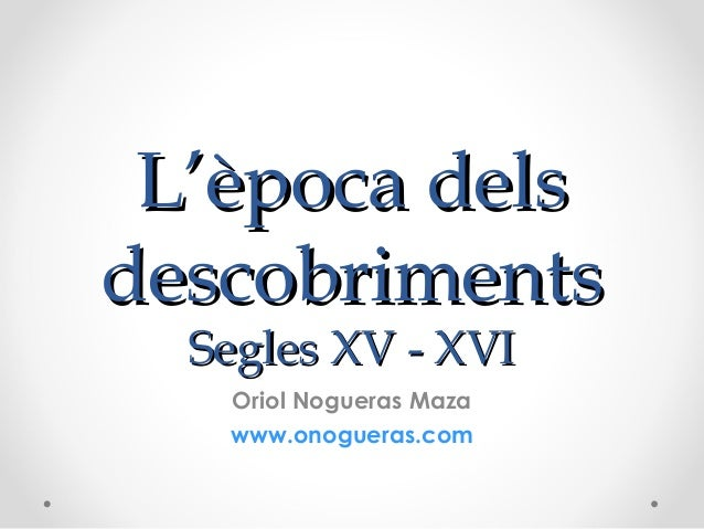 L'època delsL'època dels descobrimentsdescobriments Segles XV - XVISegles XV - XVI Oriol Nogueras Maza www.onogueras.com