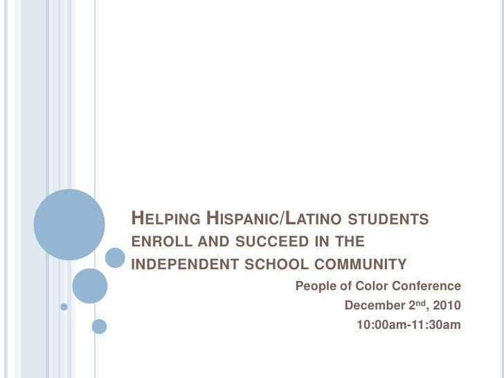 HELPING HISPANIC/LATINOSTUDENTSENROLL AND SUCCEED IN THEINDEPENDENT SCHOOL COMMUNITY                 People of Color Confe...