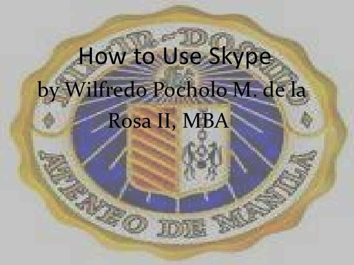 How to Use Skype<br />   by WilfredoPocholo M. de la     <br />                Rosa II, MBA<br />