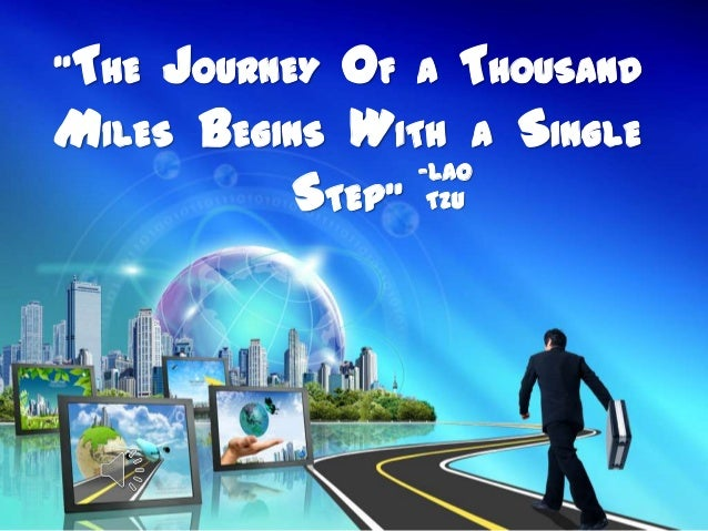 """""""THE JOURNEY OF A THOUSANDMILES BEGINS WITH A SINGLE                 -Lao           STEP"""" Tzu"""