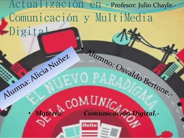 Actualización en Comunicación y MultiMedia Digital  Profesor: Julio Chayle.- • Materia: Comunicación Digital.-