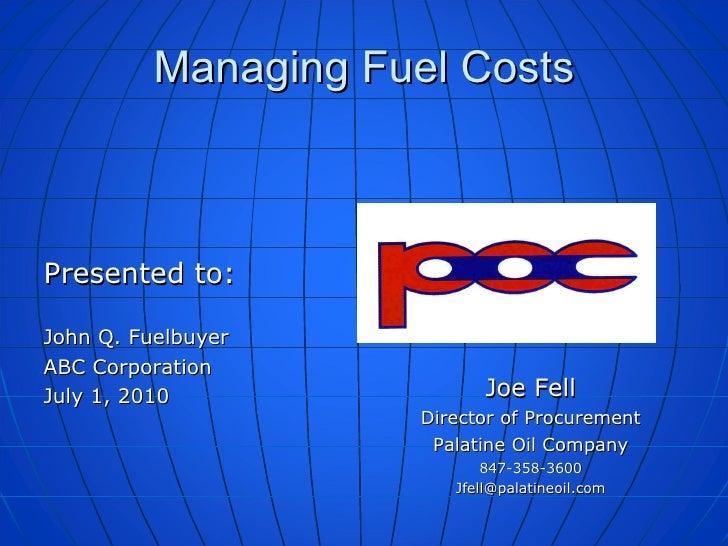 Managing Fuel Costs <ul><li>Presented to: </li></ul><ul><li>John Q. Fuelbuyer </li></ul><ul><li>ABC Corporation </li></ul>...