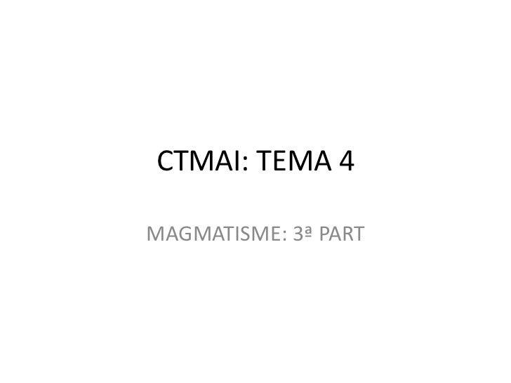 CTMAI: TEMA 4MAGMATISME: 3ª PART
