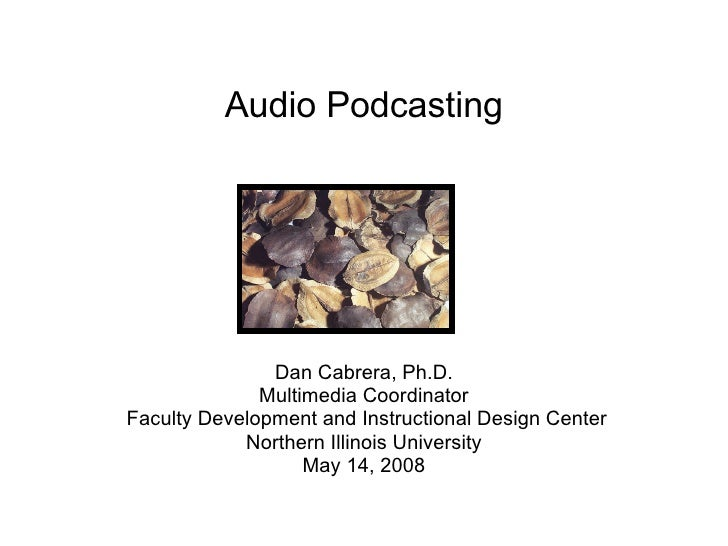 Audio Podcasting Dan Cabrera, Ph.D. Multimedia Coordinator Faculty Development and Instructional Design Center Northern Il...
