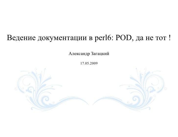 Ведение документации в perl6: POD, да не тот !                  Александр Загацкий                        17.05.2009