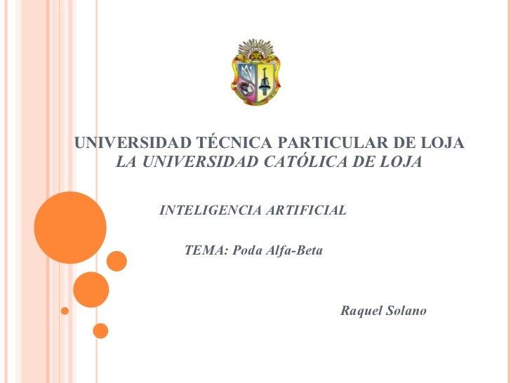 INTELIGENCIA ARTIFICIAL TEMA: Poda Alfa-Beta Raquel Solano UNIVERSIDAD TÉCNICA PARTICULAR DE LOJA LA UNIVERSIDAD CATÓLICA ...