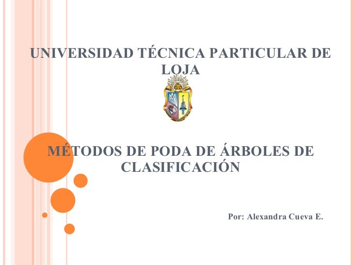 UNIVERSIDAD TÉCNICA PARTICULAR DE LOJA MÉTODOS DE PODA DE ÁRBOLES DE CLASIFICACIÓN Por: Alexandra Cueva E.