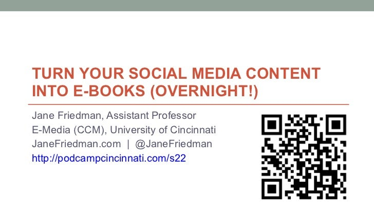 TURN YOUR SOCIAL MEDIA CONTENT  INTO E-BOOKS (OVERNIGHT!) Jane Friedman, Assistant Professor E-Media (CCM), University of ...