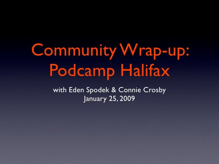 Community Wrap-up:   Podcamp Halifax   with Eden Spodek & Connie Crosby            January 25, 2009