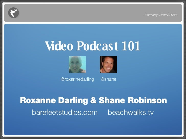 Video Podcast 101 <ul><li>Roxanne Darling & Shane Robinson </li></ul><ul><li>barefeetstudios.com  beachwalks.tv </li></ul>...