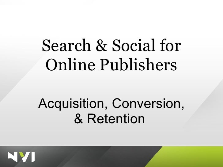 Search & Social for Online Publishers Acquisition, Conversion, & Retention