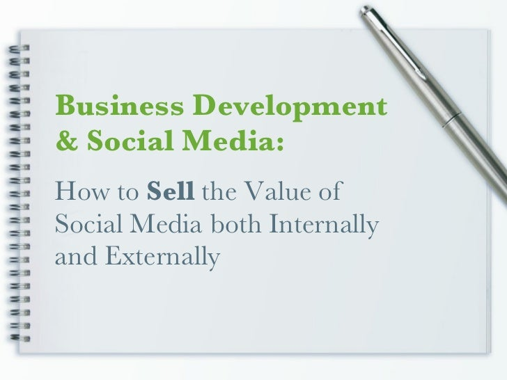 How to  Sell  the Value of Social Media both Internally and Externally Business Development & Social Media:
