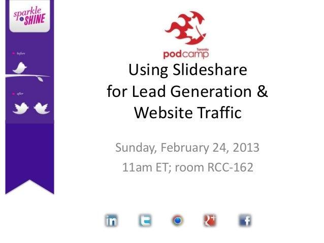 Using Slidesharefor Lead Generation &    Website Traffic Sunday, February 24, 2013  11am ET; room RCC-162