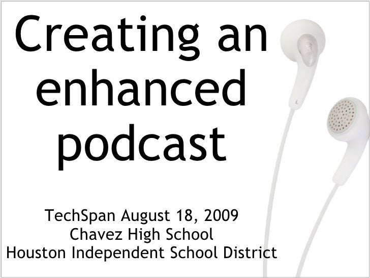 TechSpan August 18, 2009 Chavez High School Houston Independent School District Creating an enhanced podcast