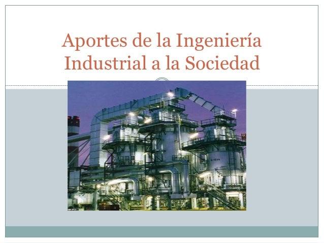 Aportes de la IngenieríaIndustrial a la Sociedad